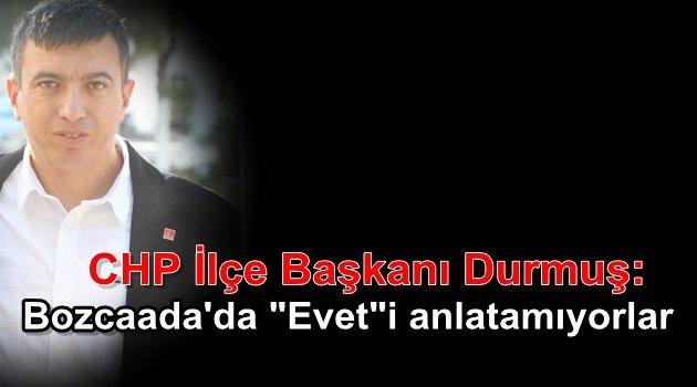 """CHP Bozcaada İlçe Başkanı Durmuş: Gelin bize """"Evet""""i anlatın"""