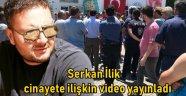 Serkan İlik, cinayete ilişkin video yayınladı